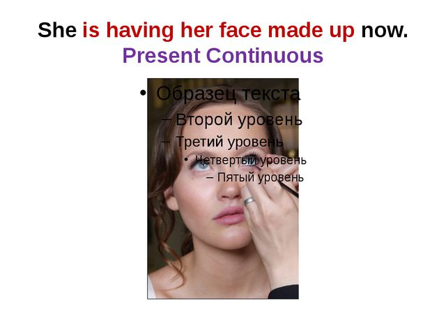 She is having her face made up now. Present Continuous