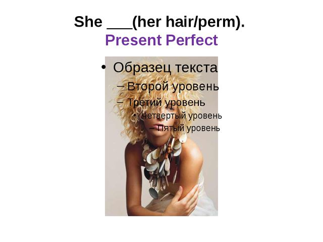 She ___(her hair/perm). Present Perfect