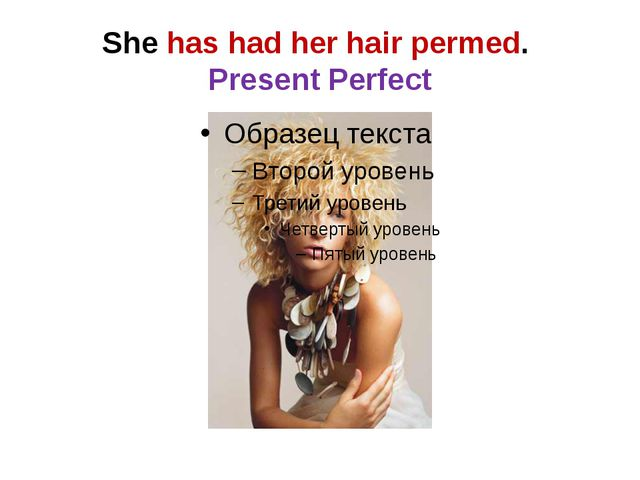 She has had her hair permed. Present Perfect