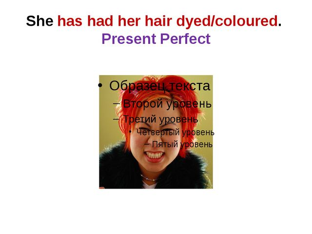 She has had her hair dyed/coloured. Present Perfect