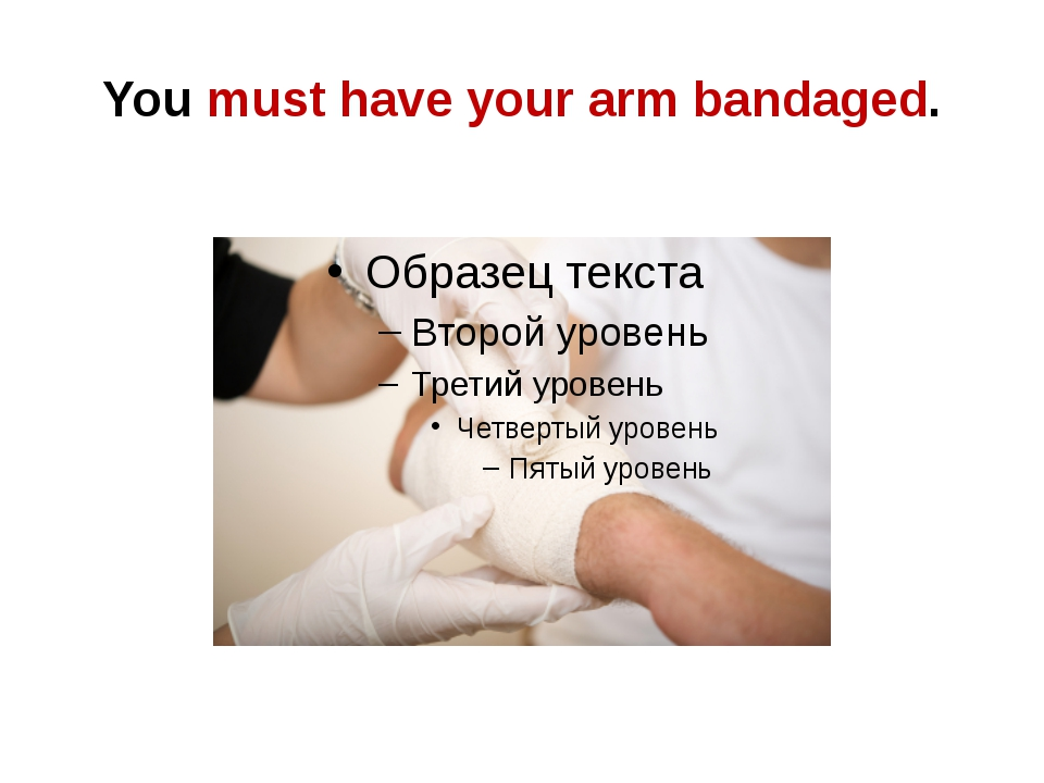 You must have your arm bandaged.