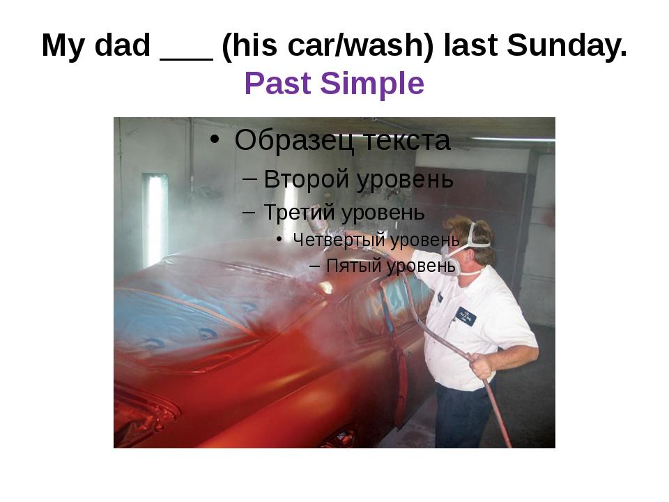 My dad ___ (his car/wash) last Sunday. Past Simple