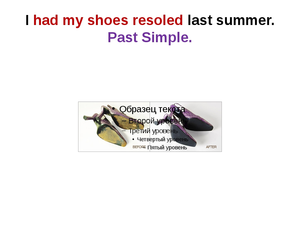 I had my shoes resoled last summer. Past Simple.