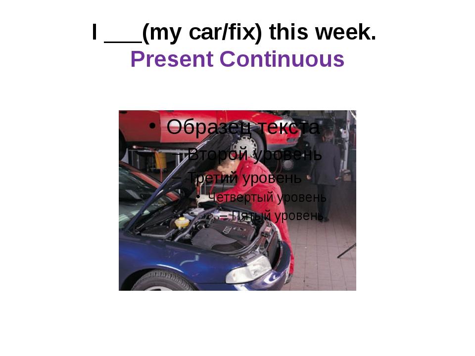 I ___(my car/fix) this week. Present Continuous