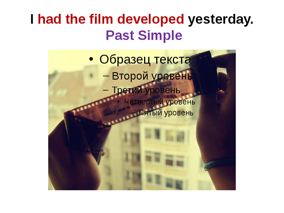 I had the film developed yesterday. Past Simple