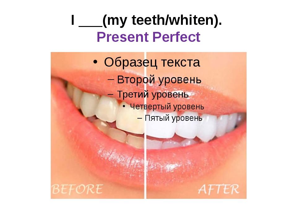 I ___(my teeth/whiten). Present Perfect