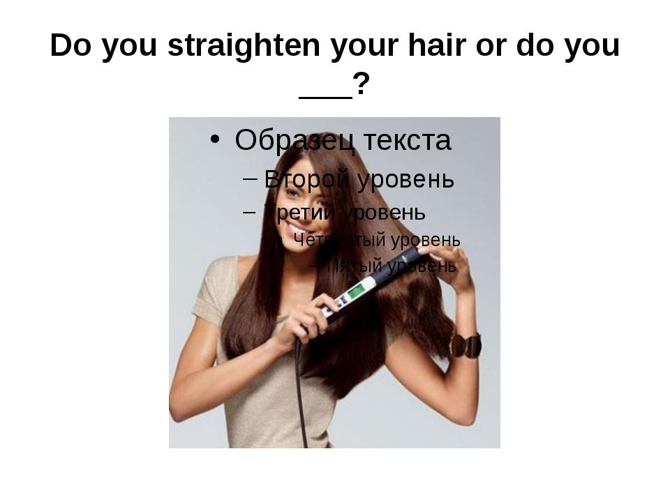 Do you straighten your hair or do you ___?