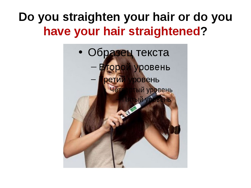 Do you straighten your hair or do you have your hair straightened?