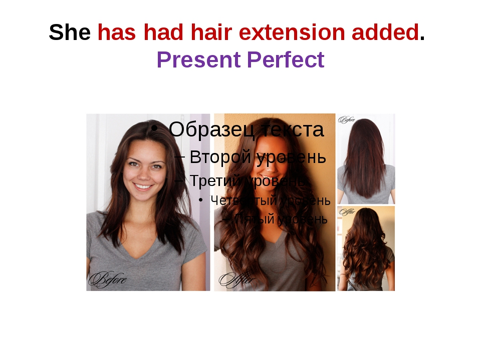 She has had hair extension added. Present Perfect