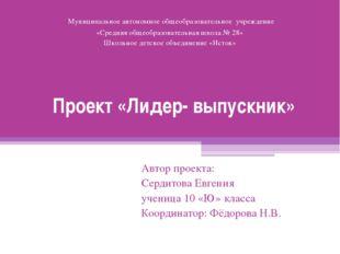 Проект «Лидер- выпускник» Автор проекта: Сердитова Евгения ученица 10 «Ю» кла