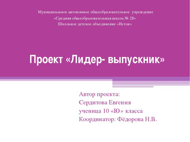 Проект «Лидер- выпускник» Автор проекта: Сердитова Евгения ученица 10 «Ю» кла...