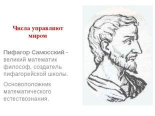 Числа управляют миром Пифагор Самосский - великий математик философ, создател