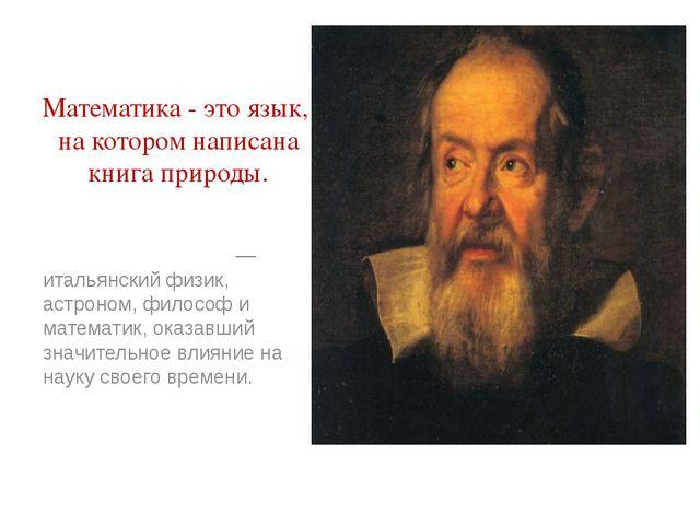 Математика - это язык, на котором написана книга природы. Галилео Галиле́й —...