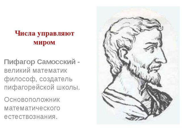 Числа управляют миром Пифагор Самосский - великий математик философ, создател...