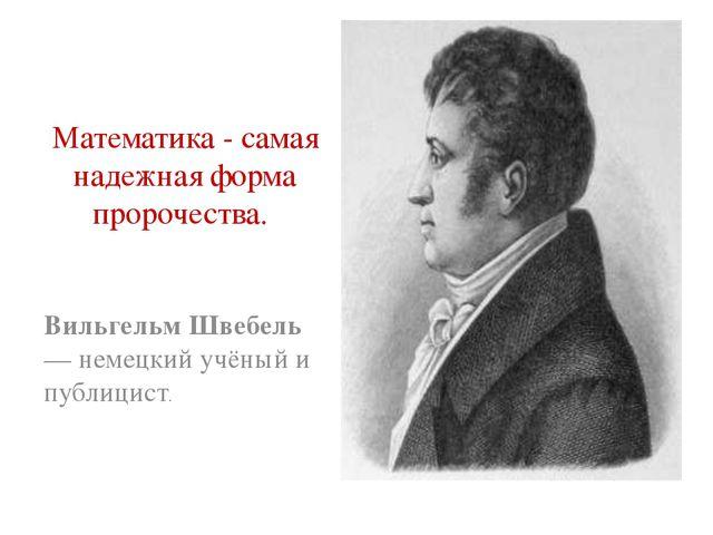 Математика - самая надежная форма пророчества. Вильгельм Швебель — немецкий у...