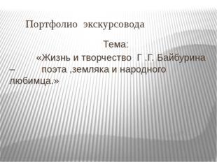 Портфолио экскурсовода Тема: «Жизнь и творчество Г .Г. Байбурина – поэта ,зе