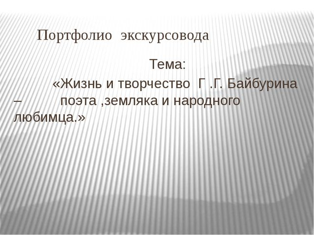 Портфолио экскурсовода Тема: «Жизнь и творчество Г .Г. Байбурина – поэта ,зе...