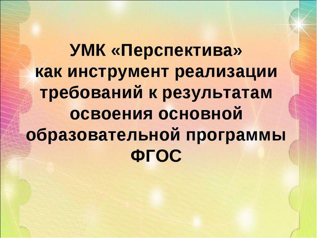 УМК «Перспектива» как инструмент реализации требований к результатам освоения...