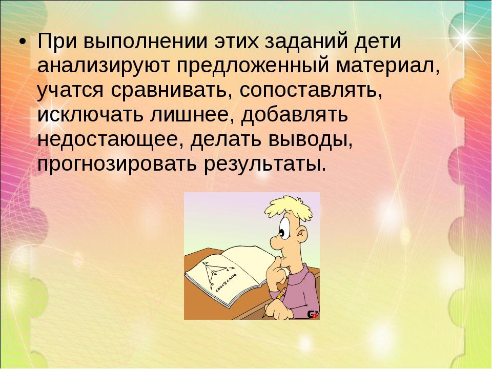 При выполнении этих заданий дети анализируют предложенный материал, учатся ср...