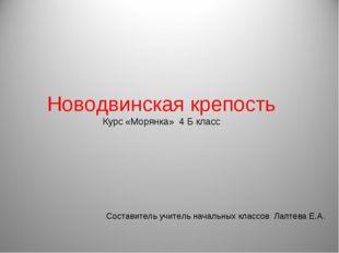Новодвинская крепость Курс «Морянка» 4 Б класс Составитель учитель начальных