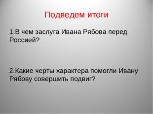 Подведем итоги 1.В чем заслуга Ивана Рябова перед Россией? 2.Какие черты хара