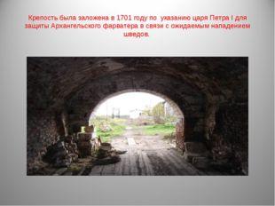 Крепость была заложена в1701 годупо указанию царяПетра Iдля защиты Арханг