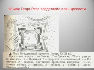 12 мая Георг Резе представил план крепости