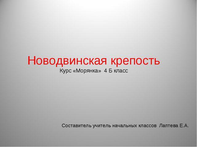 Новодвинская крепость Курс «Морянка» 4 Б класс Составитель учитель начальных...