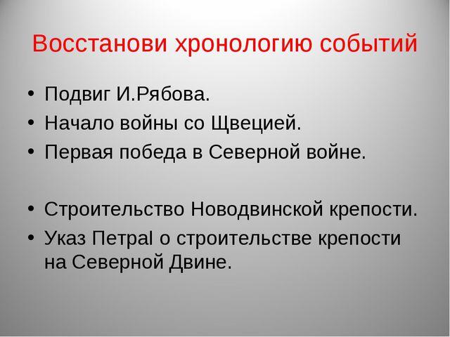Восстанови хронологию событий Подвиг И.Рябова. Начало войны со Щвецией. Перва...