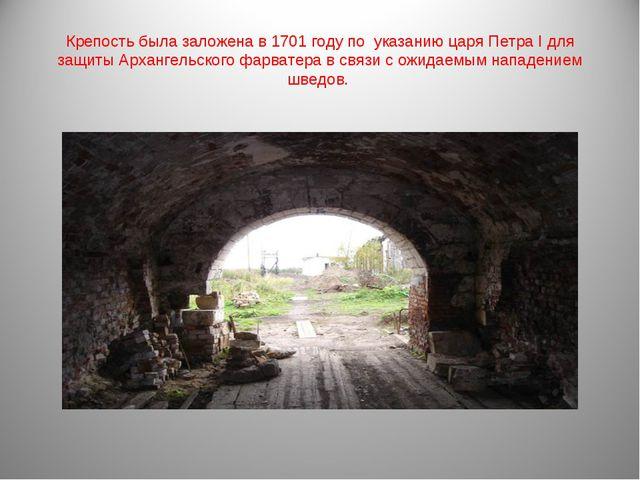 Крепость была заложена в1701 годупо указанию царяПетра Iдля защиты Арханг...