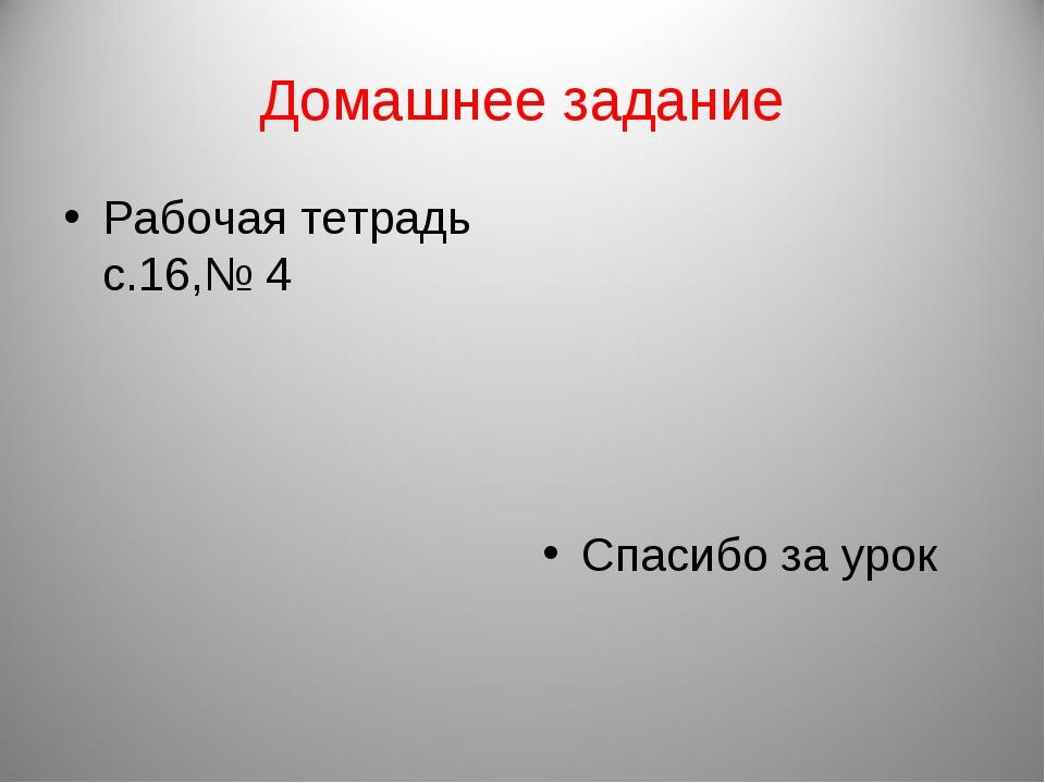 Домашнее задание Рабочая тетрадь с.16,№ 4 Спасибо за урок