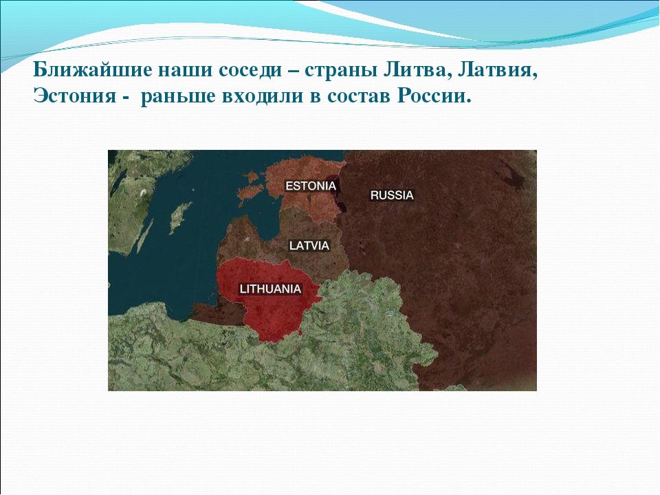 Ближайшие наши соседи – страны Литва, Латвия, Эстония - раньше входили в сост...
