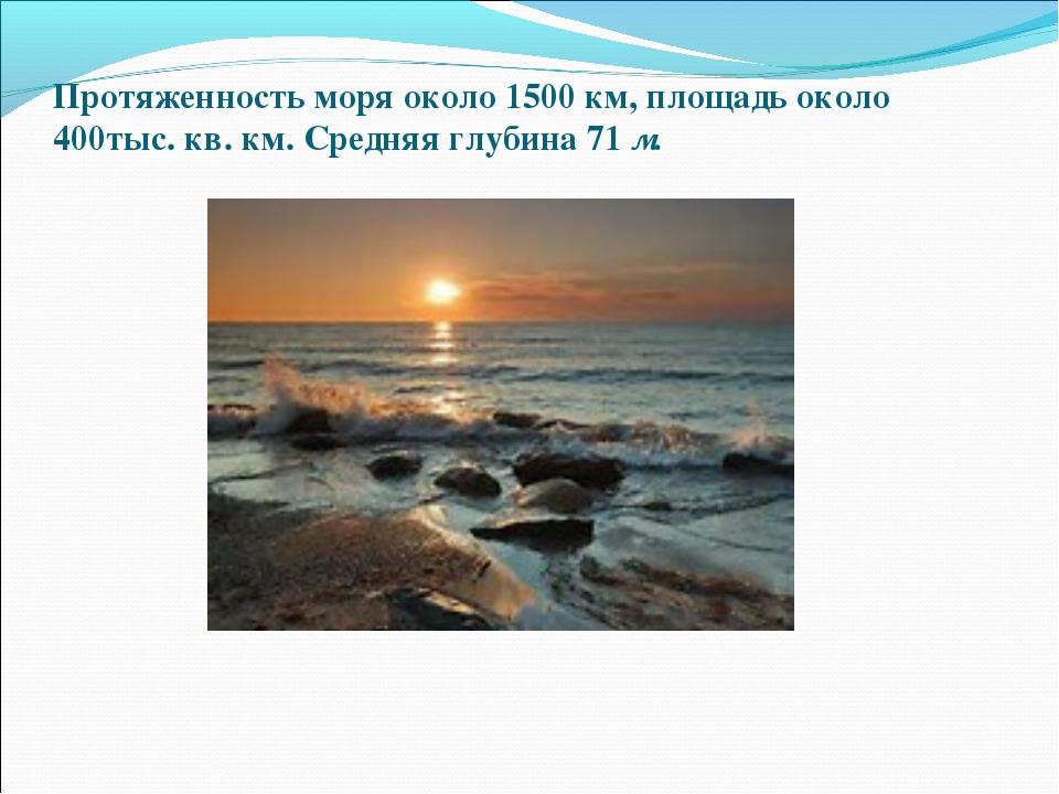 Протяженность моря около 1500 км, площадь около 400тыс. кв. км. Средняя глуб...
