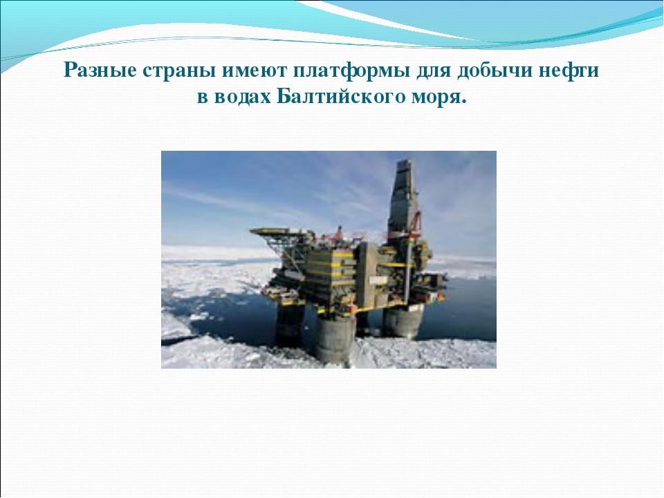 Разные страны имеют платформы для добычи нефти в водах Балтийского моря.