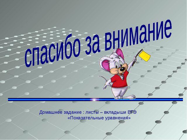 Домашнее задание : листы – вкладыши ЕГЭ «Показательные уравнения»