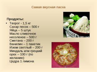 Самая вкусная пасха Продукты: Творог -1,5 кг Сахар песок – 500 г Яйца – 5 шт
