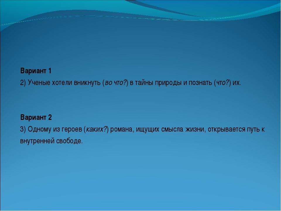 Вариант 1 2) Ученые хотели вникнуть (во что?) в тайны природы и познать (что?...