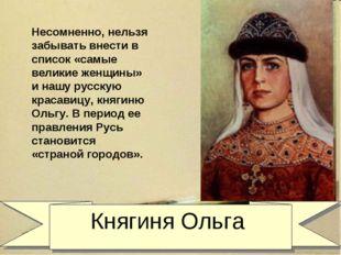 Княгиня Ольга Несомненно, нельзя забывать внести в список «самые великие жен
