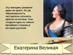 Екатерина Великая Эту женщину уважали даже ее враги. Ее ум, образованность з