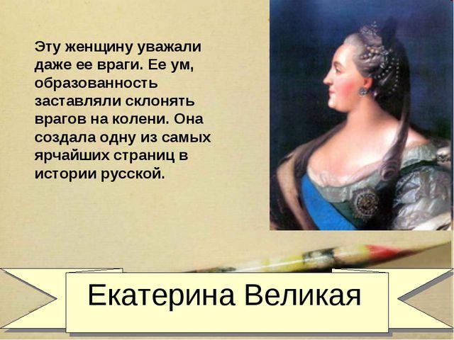 Екатерина Великая Эту женщину уважали даже ее враги. Ее ум, образованность з...