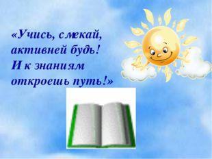 «Учись, смекай, активней будь! И к знаниям откроешь путь!»