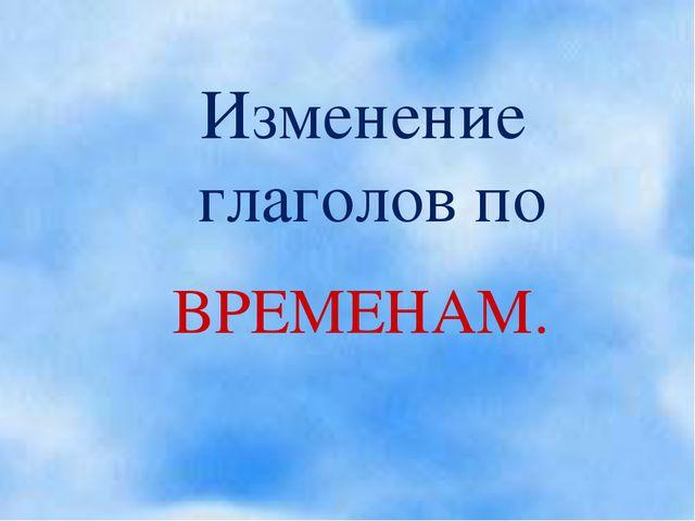 Изменение глаголов по ВРЕМЕНАМ.