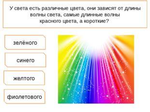 У света есть различные цвета, они зависят от длины волны света, самые длинные