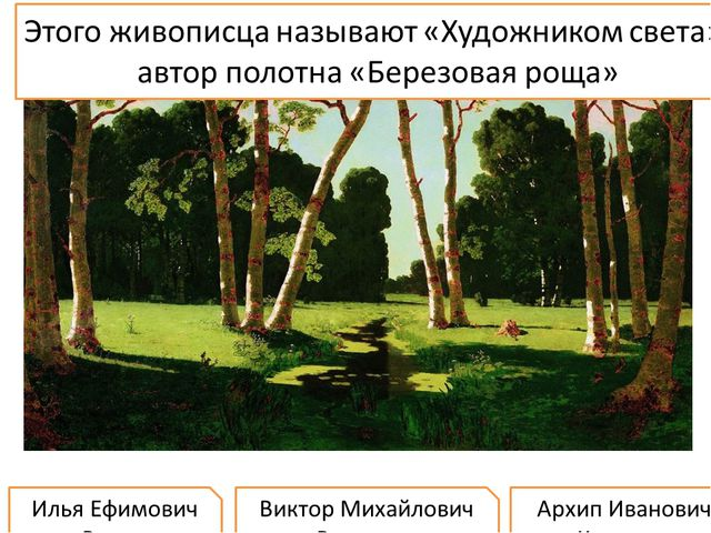 Этого живописца называют «Художником света», автор полотна «Березовая роща» И...