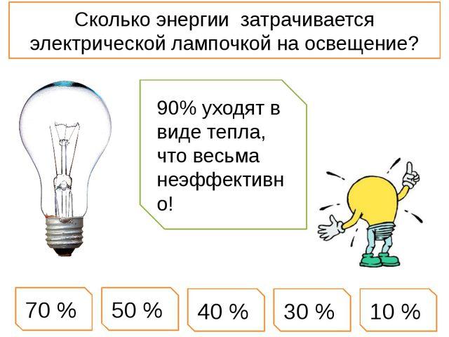 Сколько энергии затрачивается электрической лампочкой на освещение? 10 % 50 %...