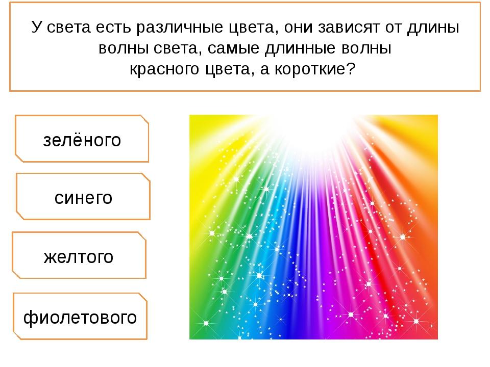 У света есть различные цвета, они зависят от длины волны света, самые длинные...