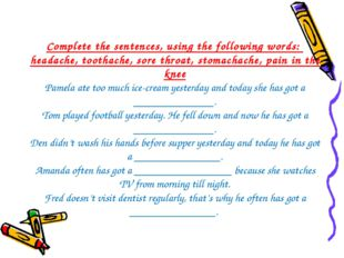 Complete the sentences, using the following words: headache, toothache, sore