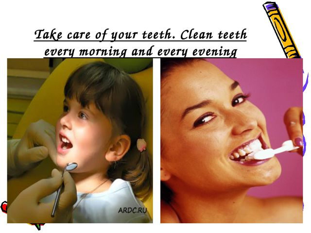 Take care of your teeth. Clean teeth every morning and every evening