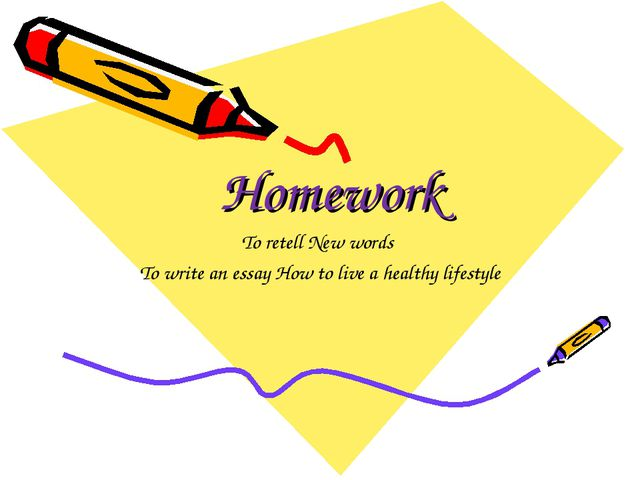 Homework To retell New words To write an essay How to live a healthy lifestyle