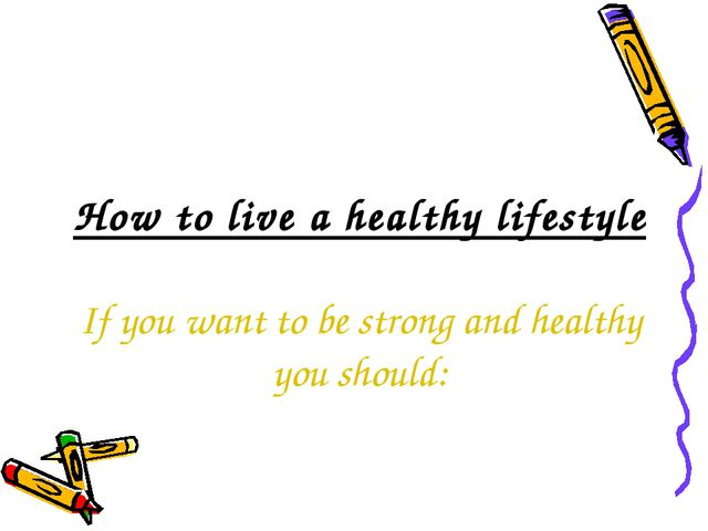 How to live a healthy lifestyle If you want to be strong and healthy you sho...